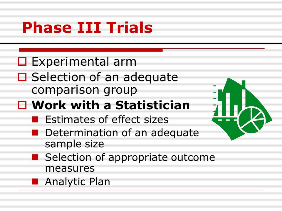 Phase III Trials  Experimental arm  Selection of an adequate comparison group  Work with a Statistician Estimates of effect sizes Determination of