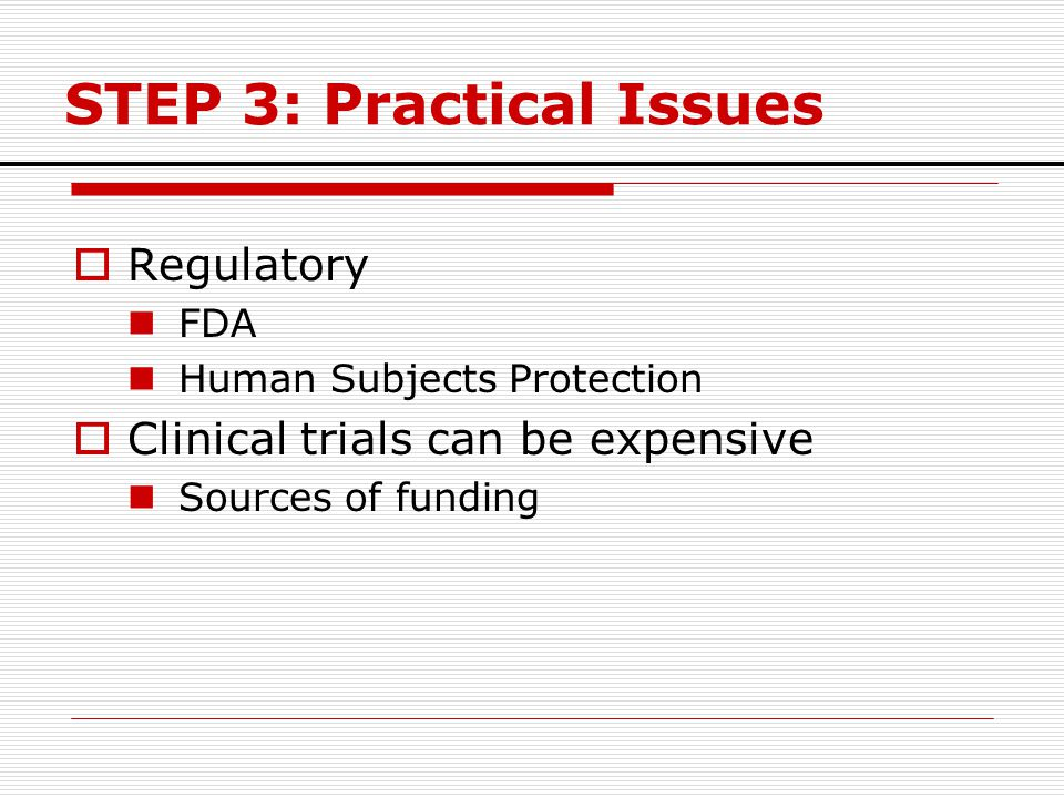 STEP 3: Practical Issues  Regulatory FDA Human Subjects Protection  Clinical trials can be expensive Sources of funding
