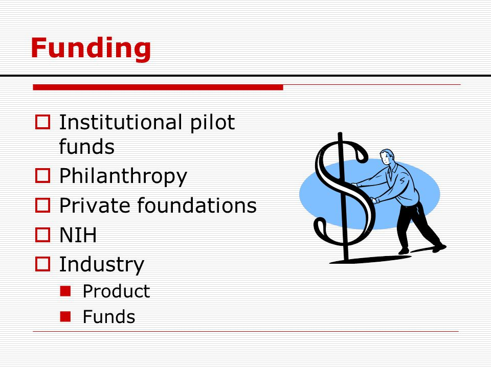 Funding  Institutional pilot funds  Philanthropy  Private foundations  NIH  Industry Product Funds