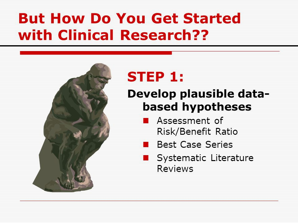 But How Do You Get Started with Clinical Research?? STEP 1: Develop plausible data- based hypotheses Assessment of Risk/Benefit Ratio Best Case Series