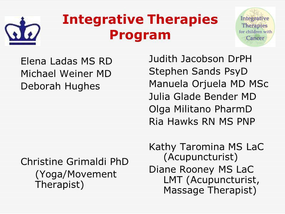 Integrative Therapies Program Elena Ladas MS RD Michael Weiner MD Deborah Hughes Christine Grimaldi PhD (Yoga/Movement Therapist) Judith Jacobson DrPH
