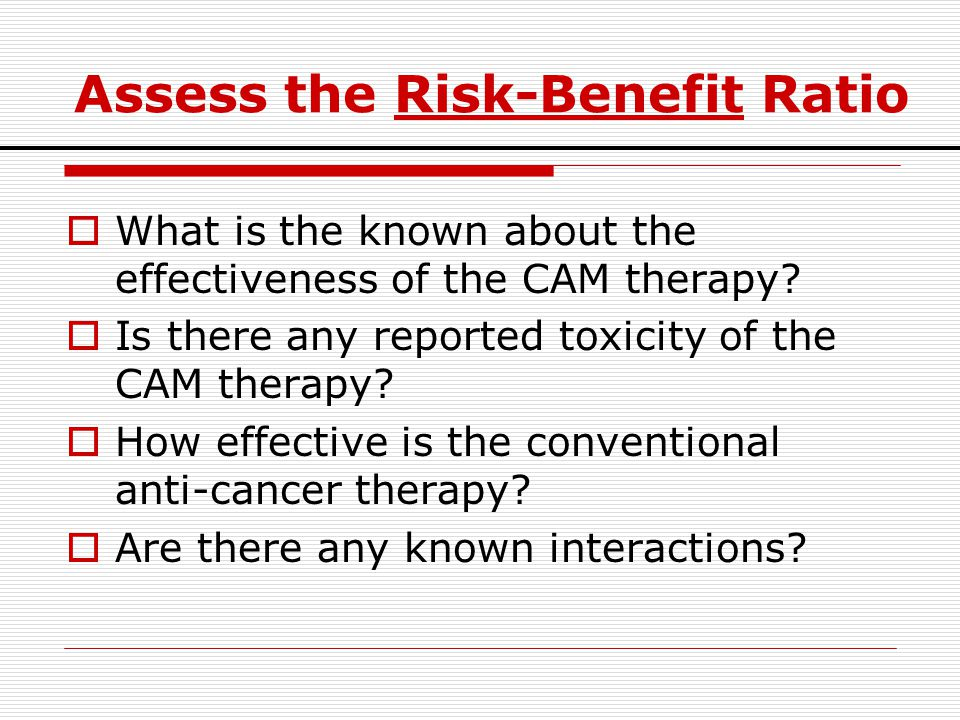 Assess the Risk-Benefit Ratio  What is the known about the effectiveness of the CAM therapy?  Is there any reported toxicity of the CAM therapy?  H