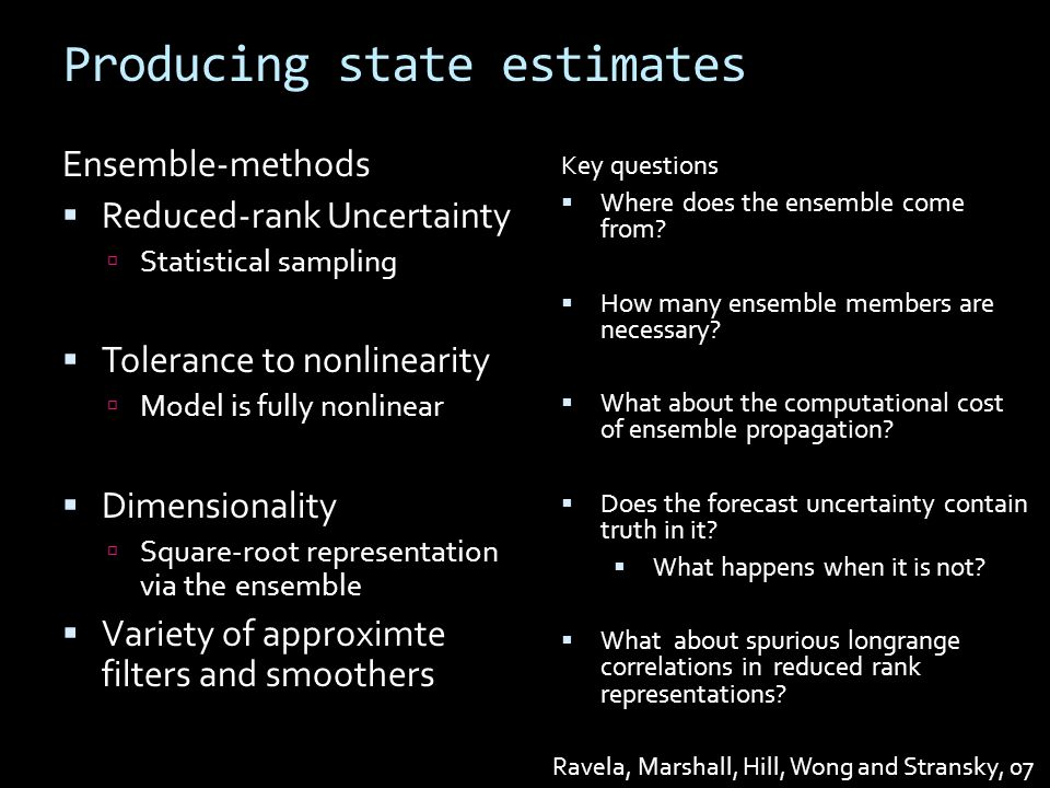 Producing state estimates Ravela, Marshall, Hill, Wong and Stransky, 07 Ensemble-methods  Reduced-rank Uncertainty  Statistical sampling  Tolerance to nonlinearity  Model is fully nonlinear  Dimensionality  Square-root representation via the ensemble  Variety of approximte filters and smoothers Key questions  Where does the ensemble come from.