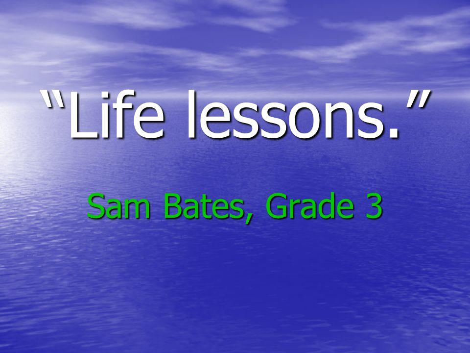 """""""Life lessons."""" Sam Bates, Grade 3"""