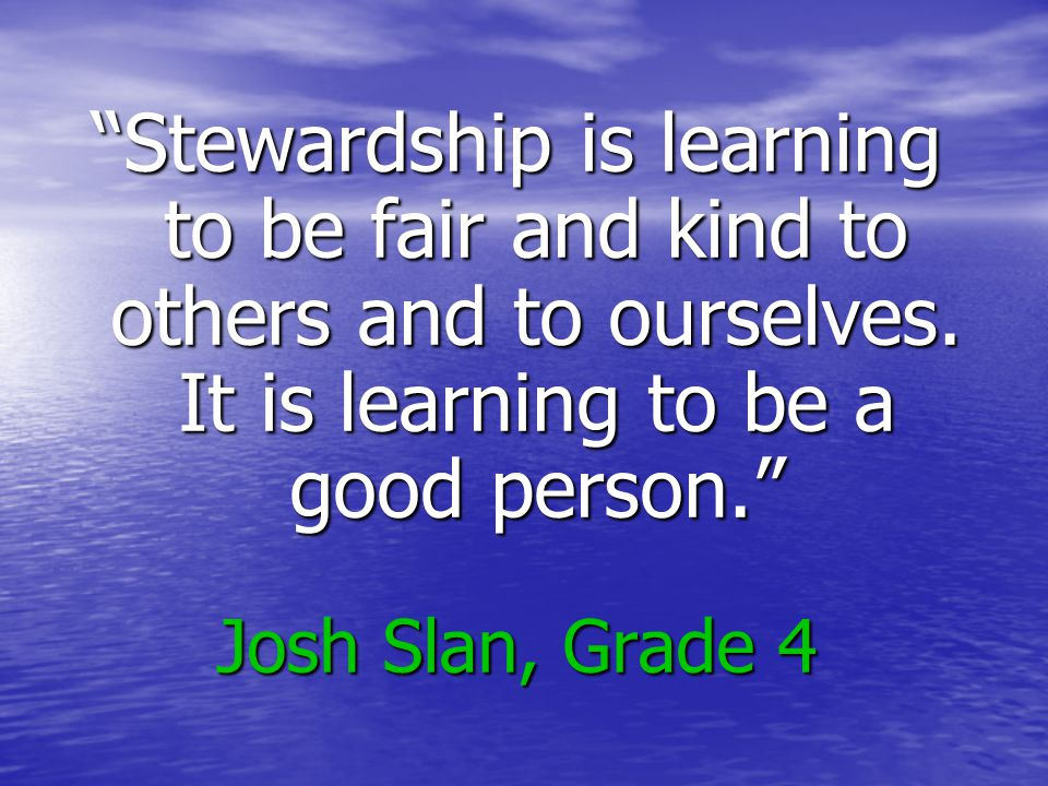 Stewardship is learning to be fair and kind to others and to ourselves.