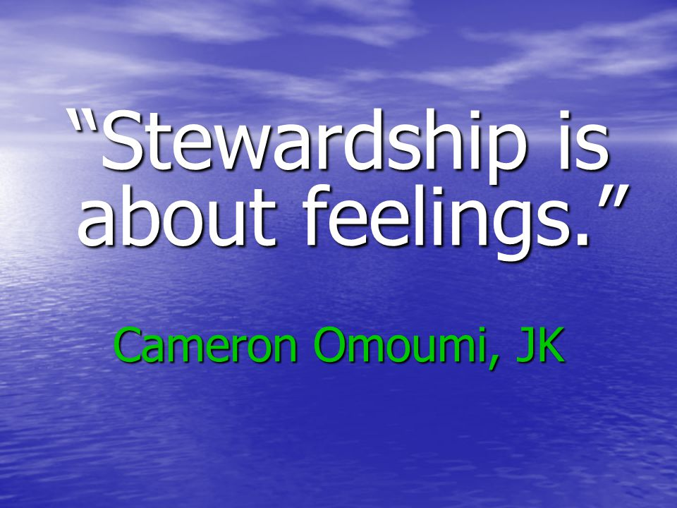 Stewardship is about feelings. Cameron Omoumi, JK