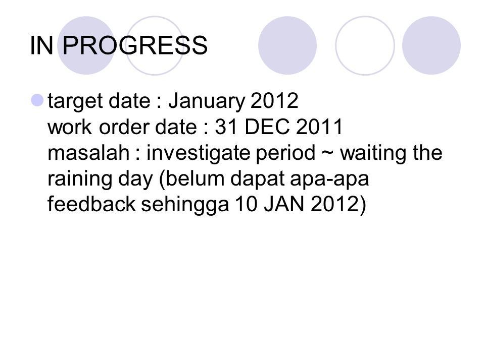IN PROGRESS target date : January 2012 work order date : 31 DEC 2011 masalah : investigate period ~ waiting the raining day (belum dapat apa-apa feedback sehingga 10 JAN 2012)