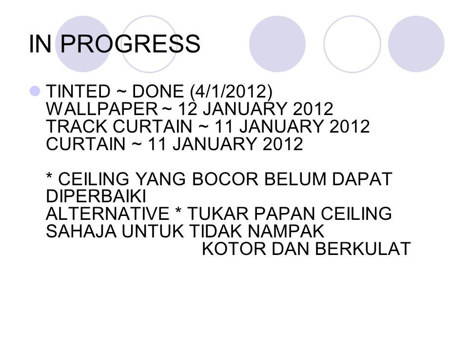 IN PROGRESS TINTED ~ DONE (4/1/2012) WALLPAPER ~ 12 JANUARY 2012 TRACK CURTAIN ~ 11 JANUARY 2012 CURTAIN ~ 11 JANUARY 2012 * CEILING YANG BOCOR BELUM DAPAT DIPERBAIKI ALTERNATIVE * TUKAR PAPAN CEILING SAHAJA UNTUK TIDAK NAMPAK KOTOR DAN BERKULAT