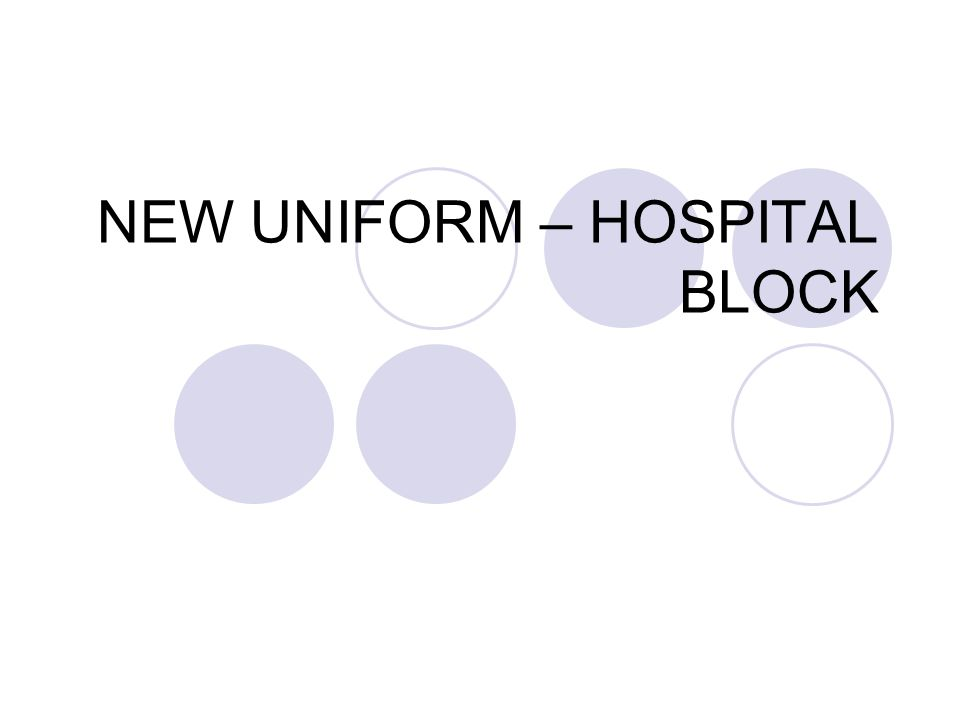NEW UNIFORM – HOSPITAL BLOCK