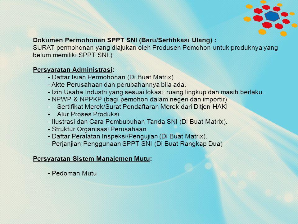 Dokumen Permohonan SPPT SNI (Baru/Sertifikasi Ulang) : SURAT permohonan yang diajukan oleh Produsen Pemohon untuk produknya yang belum memiliki SPPT SNI.) Persyaratan Administrasi: - Daftar Isian Permohonan (Di Buat Matrix).