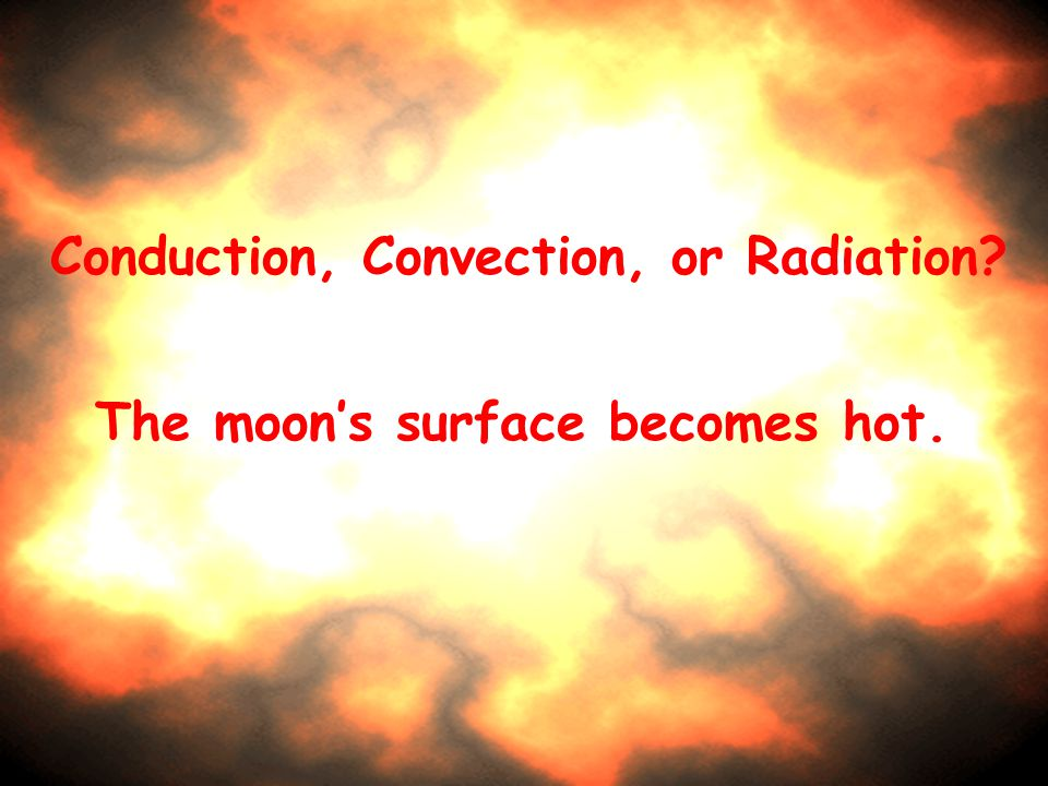 Conduction, Convection, or Radiation? The moon's surface becomes hot.