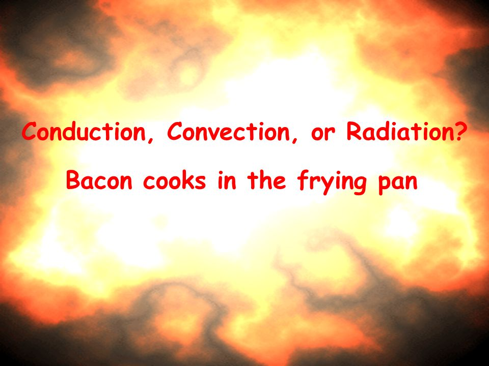 Conduction, Convection, or Radiation? Bacon cooks in the frying pan