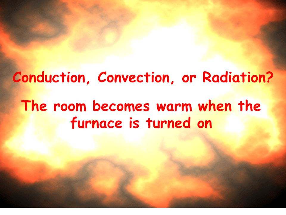 Conduction, Convection, or Radiation? The room becomes warm when the furnace is turned on