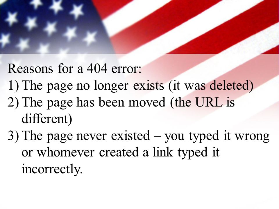 Reasons for a 404 error: 1)The page no longer exists (it was deleted) 2)The page has been moved (the URL is different) 3)The page never existed – you typed it wrong or whomever created a link typed it incorrectly.
