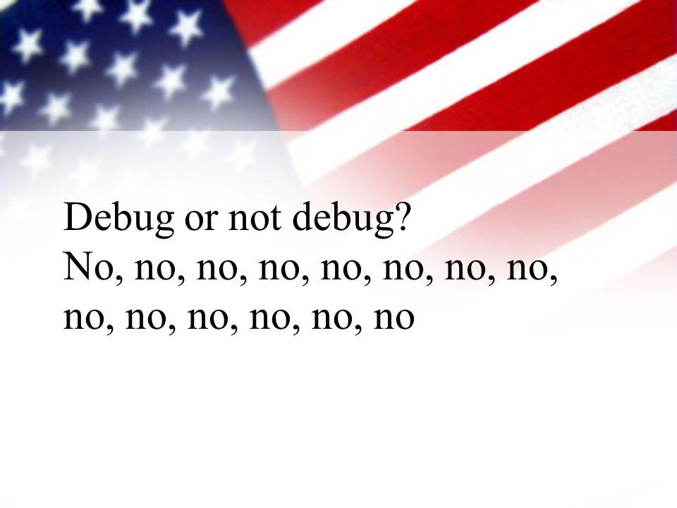 Debug or not debug No, no, no, no, no, no, no, no, no, no, no, no, no, no