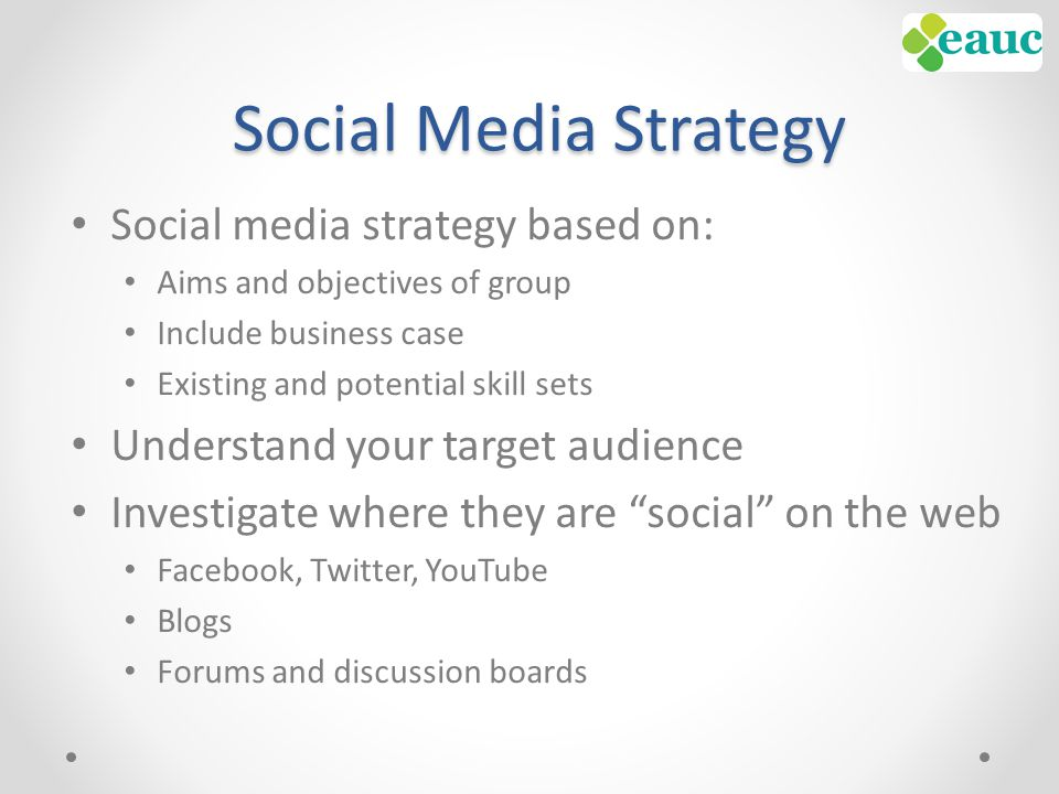 Social Media Strategy Social media strategy based on: Aims and objectives of group Include business case Existing and potential skill sets Understand your target audience Investigate where they are social on the web Facebook, Twitter, YouTube Blogs Forums and discussion boards