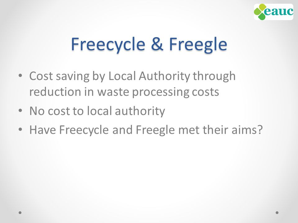 Freecycle & Freegle Cost saving by Local Authority through reduction in waste processing costs No cost to local authority Have Freecycle and Freegle met their aims?