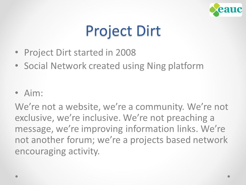 Project Dirt Project Dirt started in 2008 Social Network created using Ning platform Aim: We're not a website, we're a community.