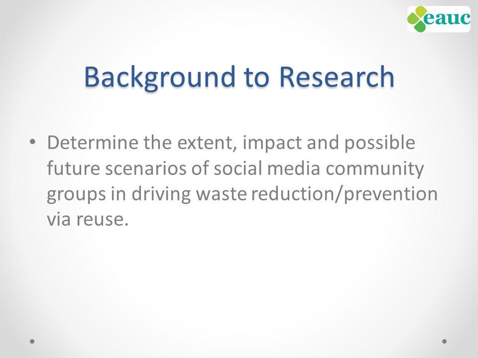 Background to Research Determine the extent, impact and possible future scenarios of social media community groups in driving waste reduction/prevention via reuse.