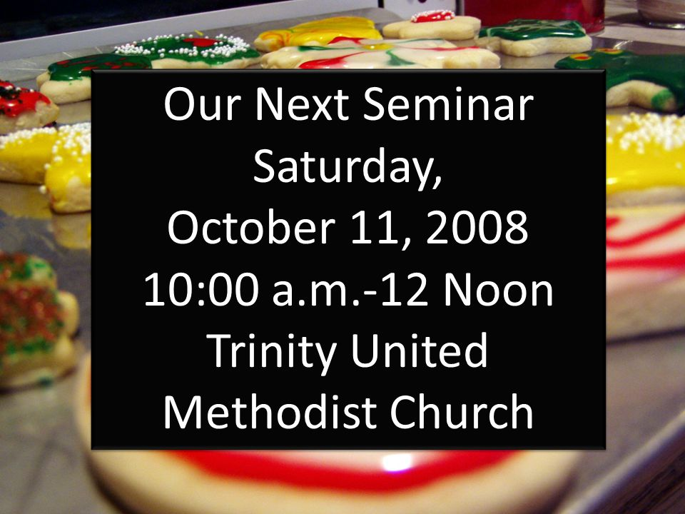 Our Next Seminar Saturday, October 11, 2008 10:00 a.m.-12 Noon Trinity United Methodist Church Our Next Seminar Saturday, October 11, 2008 10:00 a.m.-12 Noon Trinity United Methodist Church