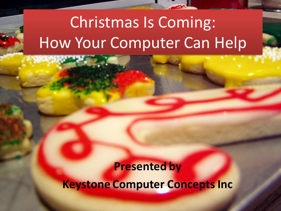 Christmas Is Coming: How Your Computer Can Help Presented by Keystone Computer Concepts Inc