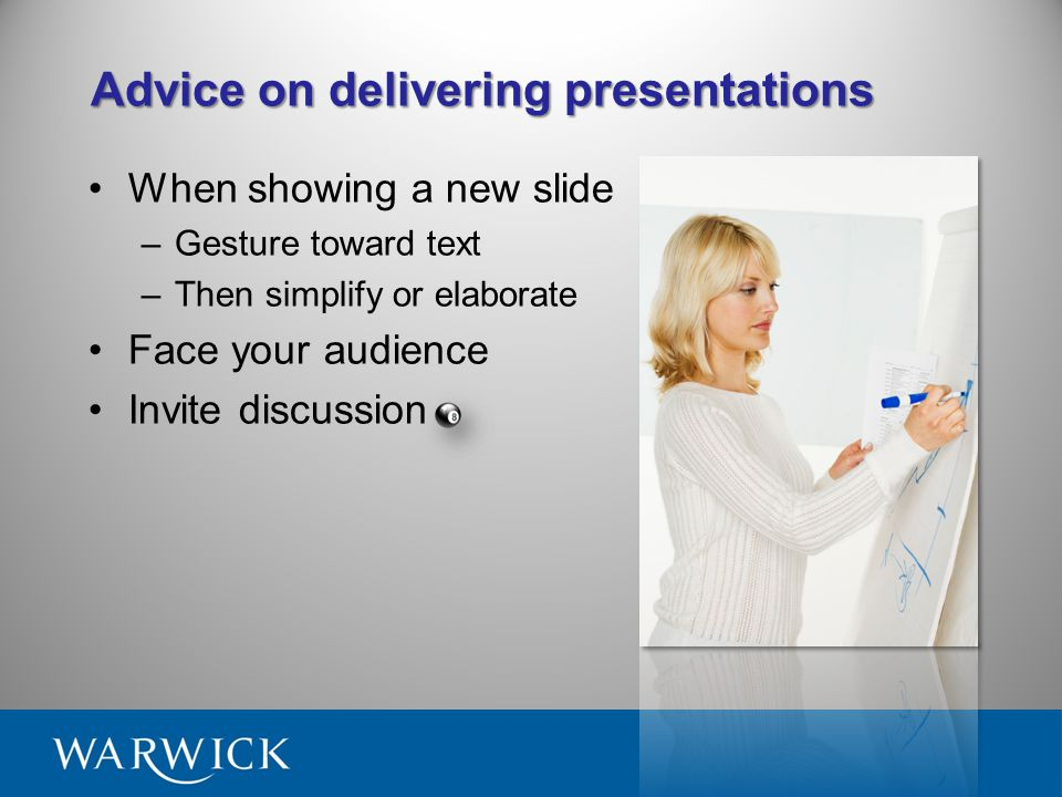 Advice on delivering presentations Make your objectives clear Don't read from a script Move around, gesture Dynamic voice pitch Eye Contact and Smile