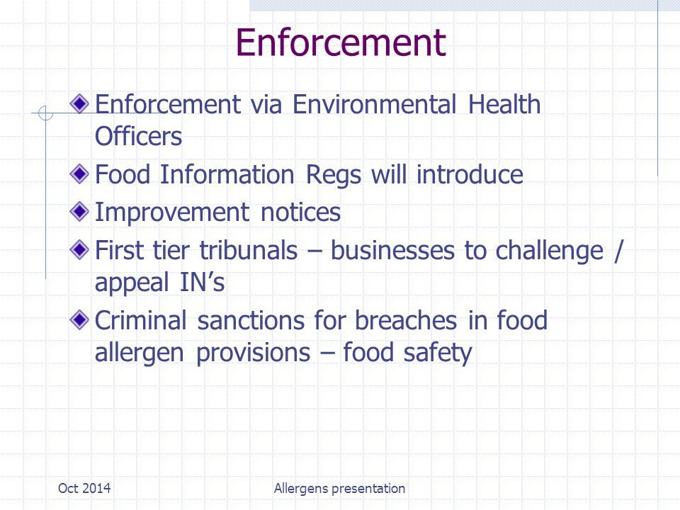 Enforcement Enforcement via Environmental Health Officers Food Information Regs will introduce Improvement notices First tier tribunals – businesses to challenge / appeal IN's Criminal sanctions for breaches in food allergen provisions – food safety Oct 2014Allergens presentation