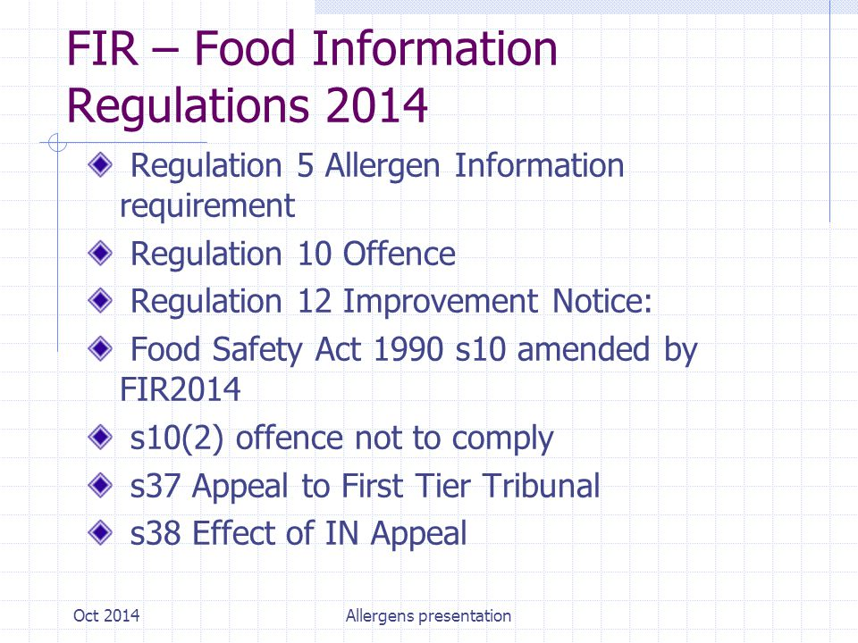 FIR – Food Information Regulations 2014 Regulation 5 Allergen Information requirement Regulation 10 Offence Regulation 12 Improvement Notice: Food Safety Act 1990 s10 amended by FIR2014 s10(2) offence not to comply s37 Appeal to First Tier Tribunal s38 Effect of IN Appeal Oct 2014Allergens presentation