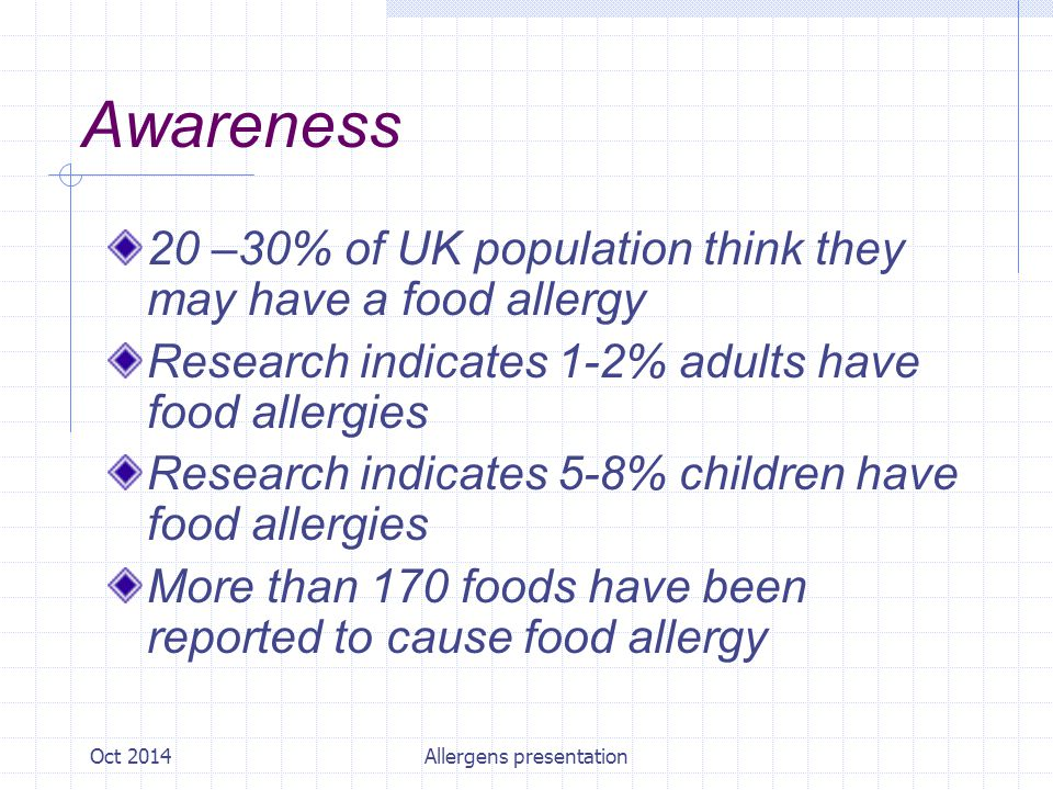 Oct 2014Allergens presentation Awareness Food Allergy is not Food intolerance Exact reason why certain people suffer is unknown Possibly inherited from parents who suffer Tends to develop in young children (more common in boys) Theory linked to our modern 'sterile' environment