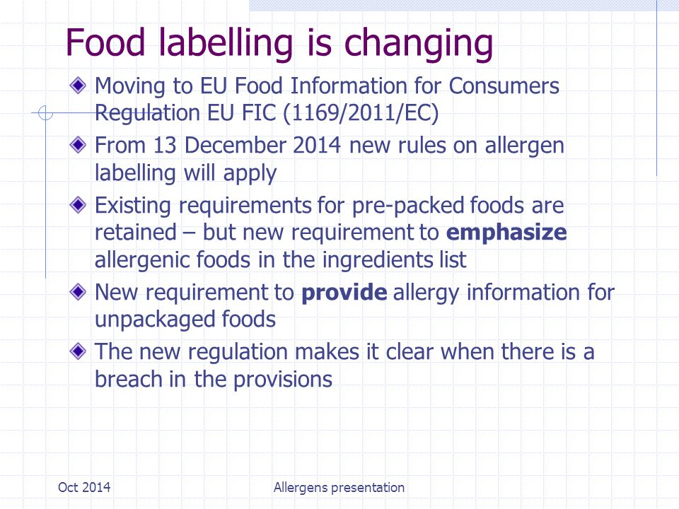 Food labelling is changing Moving to EU Food Information for Consumers Regulation EU FIC (1169/2011/EC) From 13 December 2014 new rules on allergen labelling will apply Existing requirements for pre-packed foods are retained – but new requirement to emphasize allergenic foods in the ingredients list New requirement to provide allergy information for unpackaged foods The new regulation makes it clear when there is a breach in the provisions Oct 2014Allergens presentation