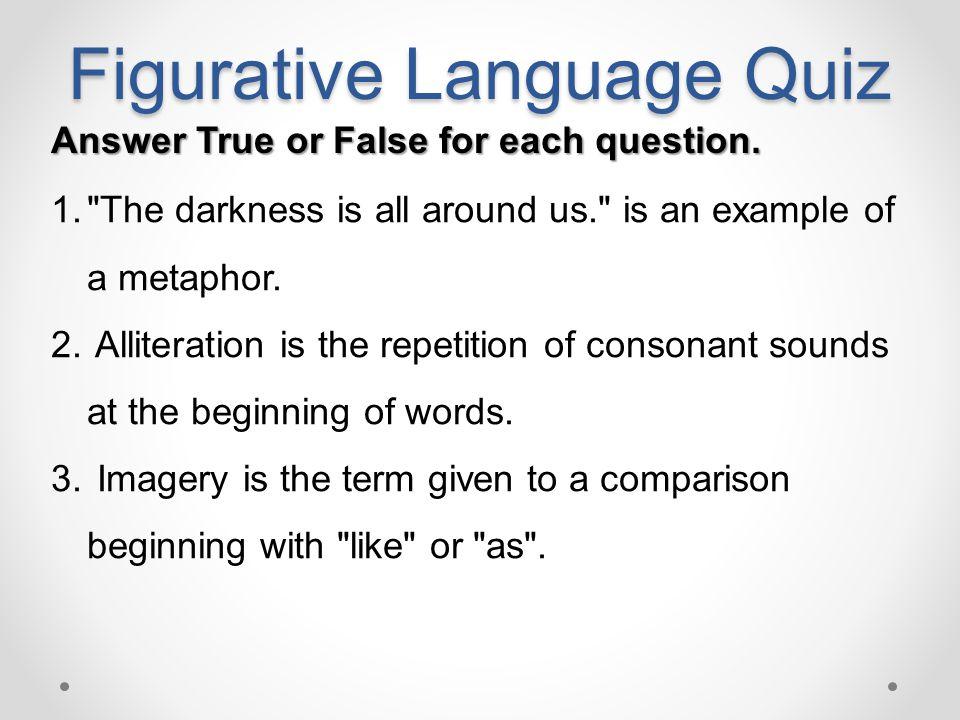 Figurative Language Quiz Answer True or False for each question. 1.