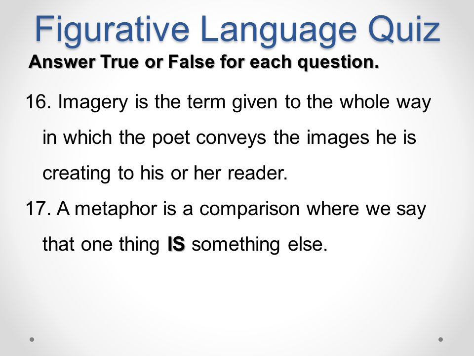 Figurative Language Quiz Answer True or False for each question. 16. Imagery is the term given to the whole way in which the poet conveys the images h