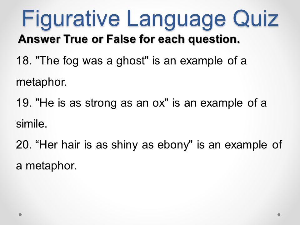 Figurative Language Quiz Answer True or False for each question. 18.