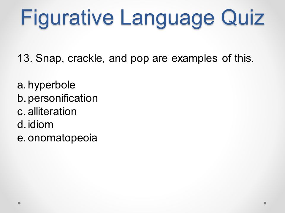 Figurative Language Quiz 13. Snap, crackle, and pop are examples of this. a.hyperbole b.personification c.alliteration d.idiom e.onomatopeoia