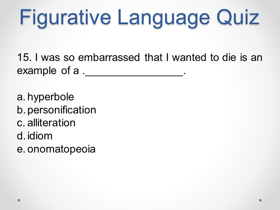 Figurative Language Quiz 15. I was so embarrassed that I wanted to die is an example of a.________________. a.hyperbole b.personification c.alliterati