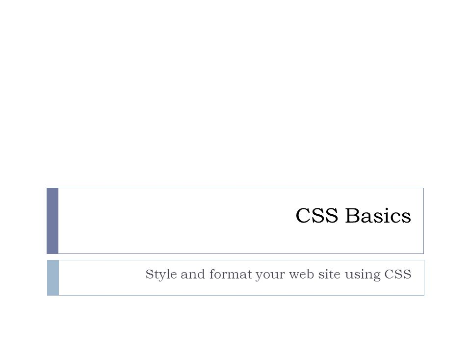 CSS Basics Style and format your web site using CSS