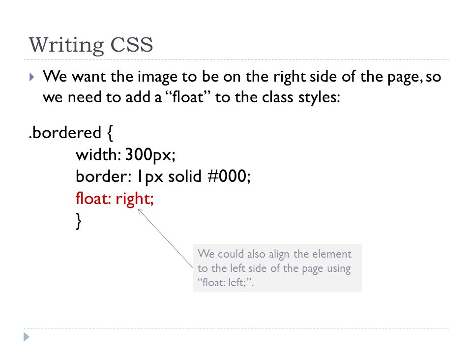 Writing CSS  We want the image to be on the right side of the page, so we need to add a float to the class styles:.bordered { width: 300px; border: 1px solid #000; float: right; } We could also align the element to the left side of the page using float: left; .