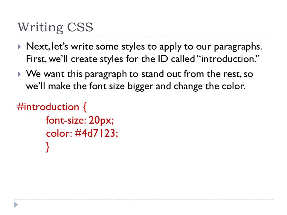 "Writing CSS  Next, let's write some styles to apply to our paragraphs. First, we'll create styles for the ID called ""introduction.""  We want this pa"