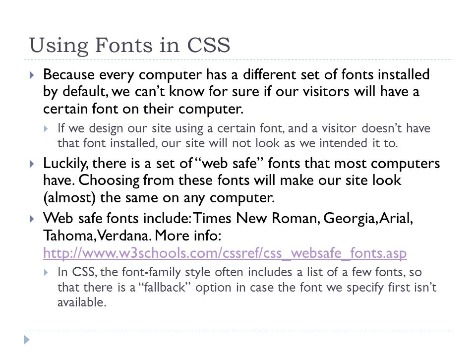 Using Fonts in CSS  Because every computer has a different set of fonts installed by default, we can't know for sure if our visitors will have a certain font on their computer.