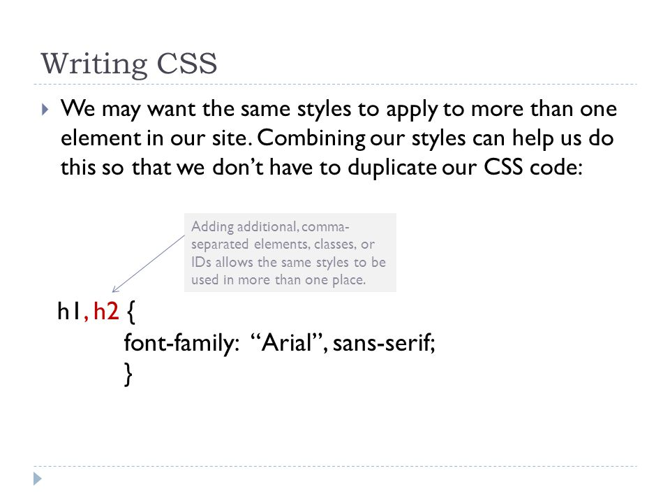 Writing CSS  We may want the same styles to apply to more than one element in our site. Combining our styles can help us do this so that we don't hav