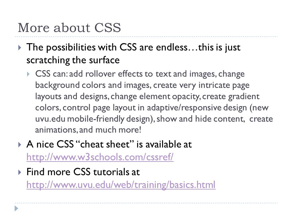 More about CSS  The possibilities with CSS are endless…this is just scratching the surface  CSS can: add rollover effects to text and images, change