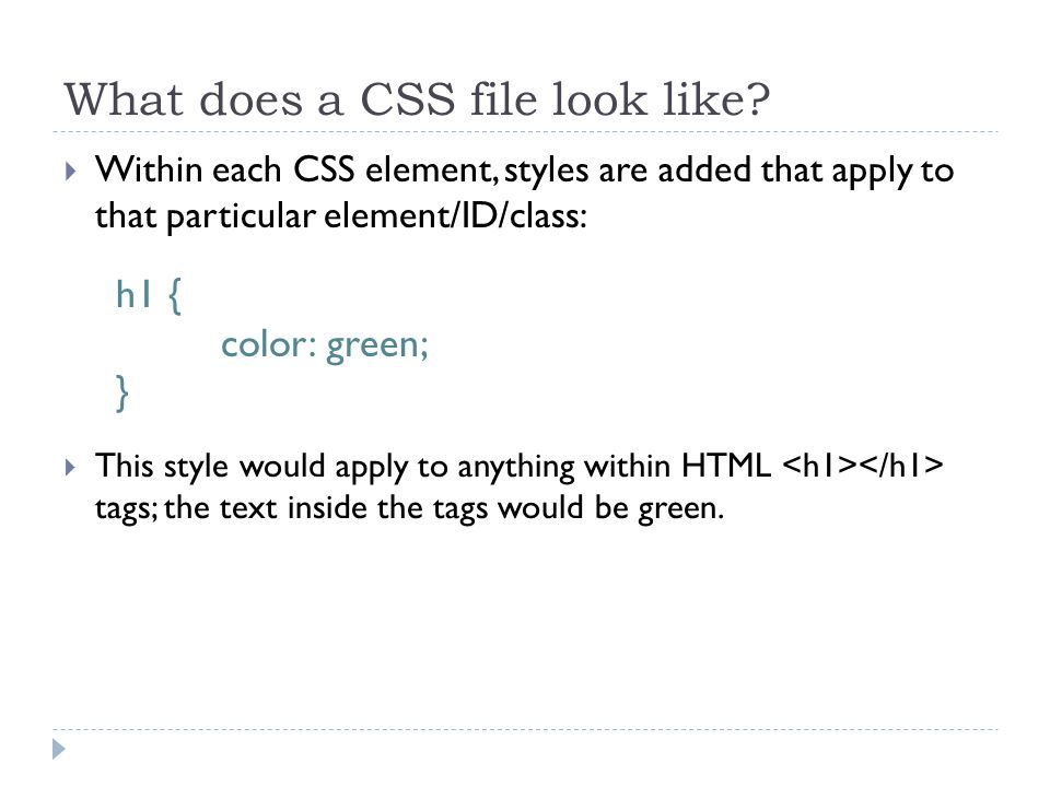 What does a CSS file look like?  Within each CSS element, styles are added that apply to that particular element/ID/class: h1 { color: green; }  Thi