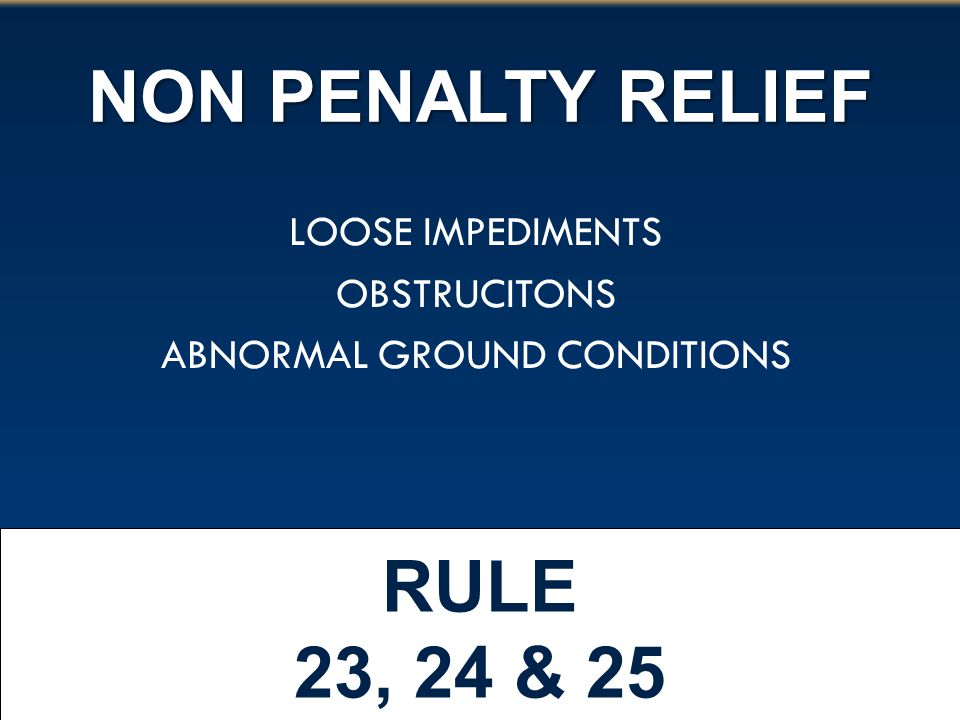 NON PENALTY RELIEF RULE 23, 24 & 25 LOOSE IMPEDIMENTS OBSTRUCITONS ABNORMAL GROUND CONDITIONS