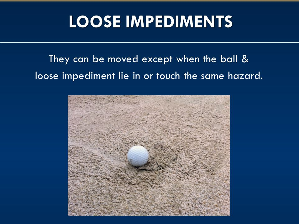 LOOSE IMPEDIMENTS They can be moved except when the ball & loose impediment lie in or touch the same hazard.