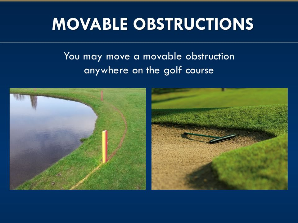 MOVABLE OBSTRUCTIONS You may move a movable obstruction anywhere on the golf course