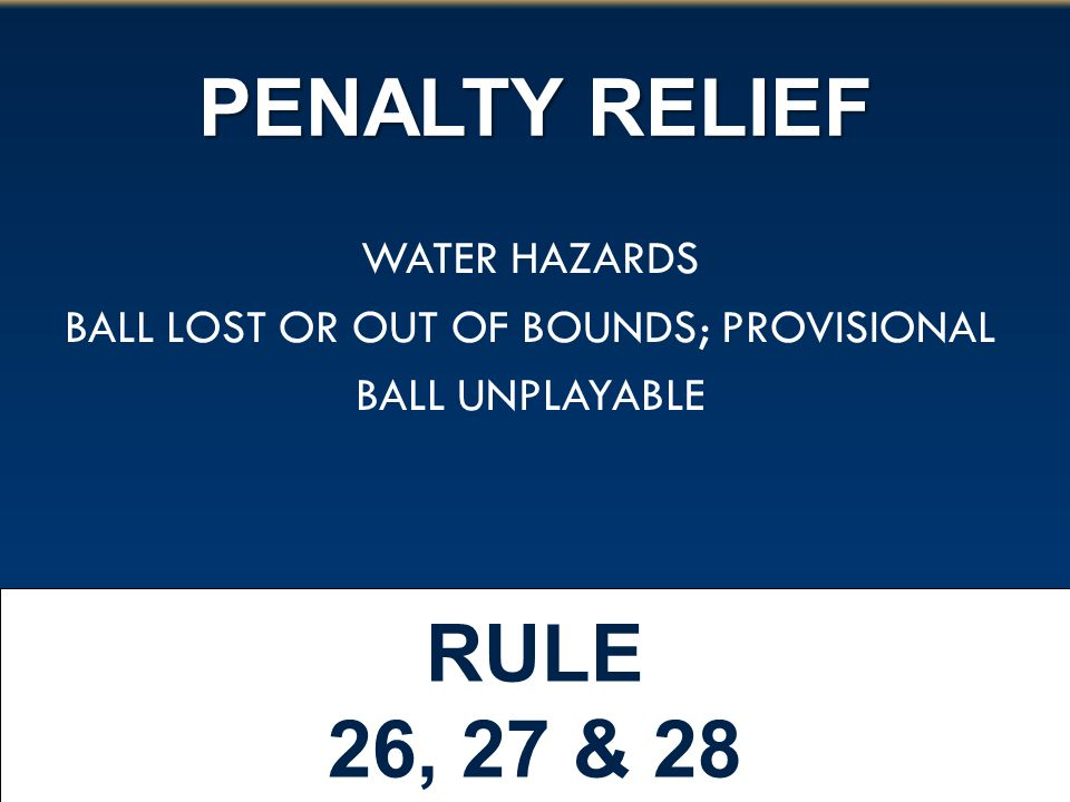 PENALTY RELIEF RULE 26, 27 & 28 WATER HAZARDS BALL LOST OR OUT OF BOUNDS; PROVISIONAL BALL UNPLAYABLE