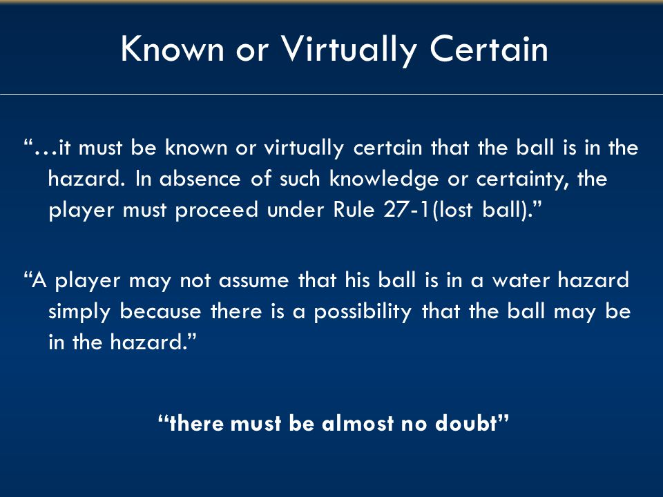 "Known or Virtually Certain ""…it must be known or virtually certain that the ball is in the hazard. In absence of such knowledge or certainty, the play"