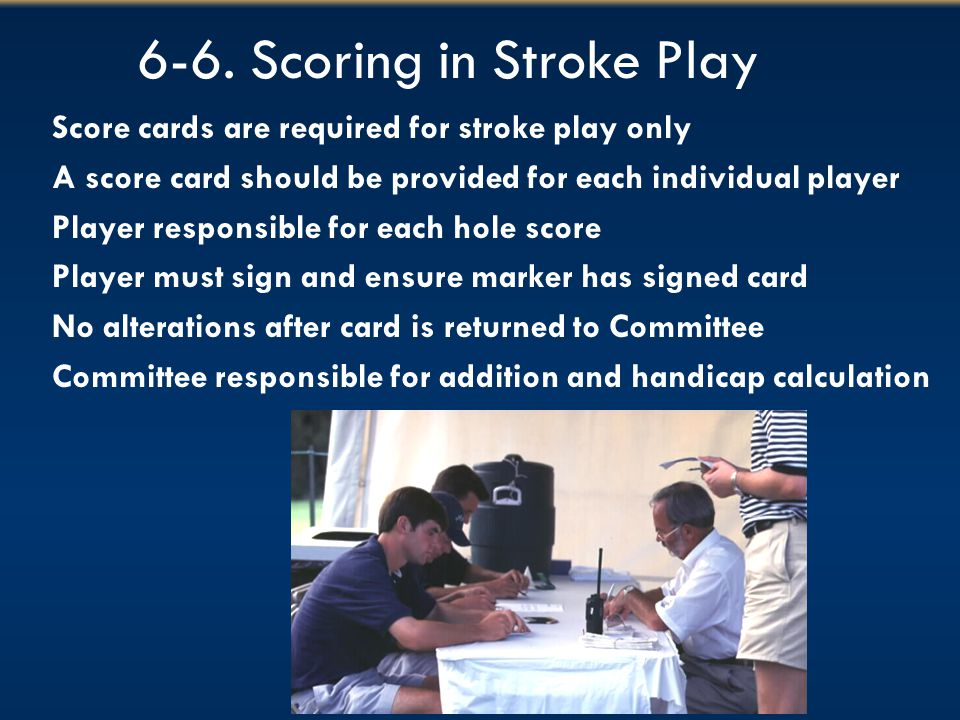 6-6. Scoring in Stroke Play Score cards are required for stroke play only A score card should be provided for each individual player Player responsibl