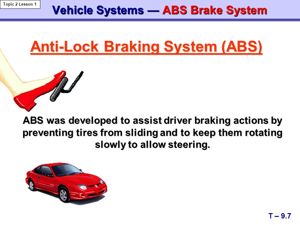 Vehicle Systems — ABS Brake System Vehicle Systems — ABS Brake System Anti-Lock Braking System (ABS) T – 9.7 Topic 2 Lesson 1 ABS was developed to ass