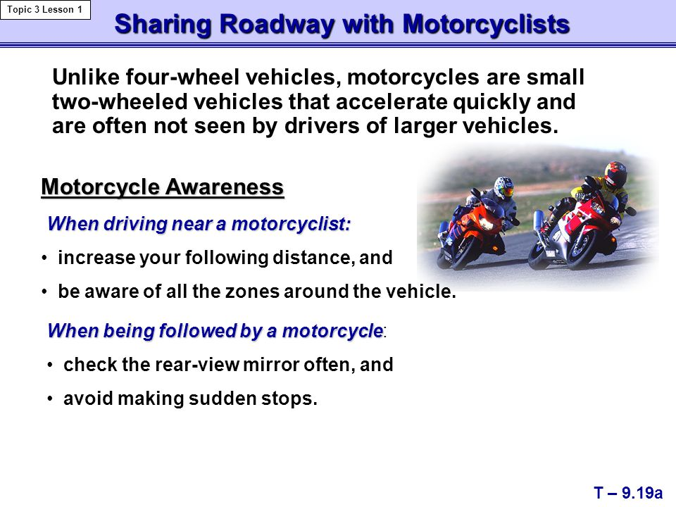 Sharing Roadway with Motorcyclists Sharing Roadway with Motorcyclists T – 9.19a Topic 3 Lesson 1 When driving near a motorcyclist: Motorcycle Awarenes
